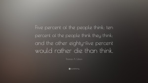 "Thomas A. Edison Quote: ""Five percent of the people think; ten ..."
