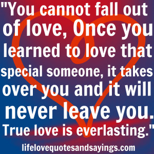 You cannot fall out of love, Once you learned to love that special ...