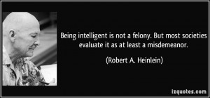 Being intelligent is not a felony. But most societies evaluate it as ...
