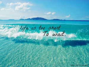 life is too short to wait...