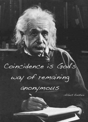 Coincidence is God's way of remaining anonymous. — Albert Einstein