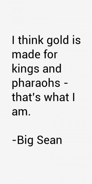 """think gold is made for kings and pharaohs - that's what I am."""""""