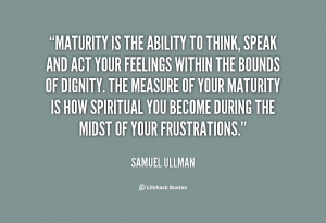 Maturity is the ability to think, speak and act your feelings within ...