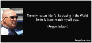 ... playing in the World Series is I can't watch myself play. - Reggie
