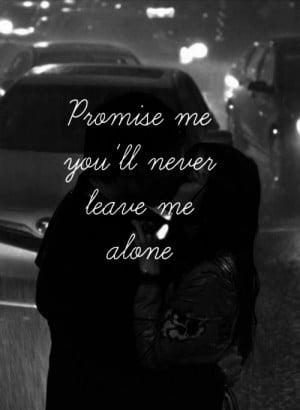 Promise me you will never leave me alone