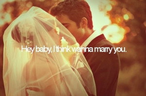 hey baby, i think i wanna marry you.