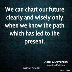 We can chart our future clearly and wisely only when we know the path ...