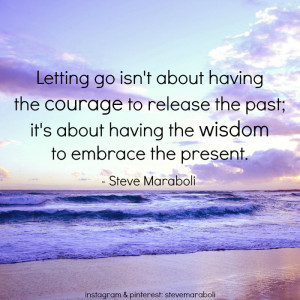 ... about having the courage to release the past; it's about having the
