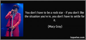 You don't have to be a rock star - if you don't like the situation you ...