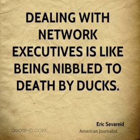 Eric Sevareid - Dealing with network executives is like being nibbled ...