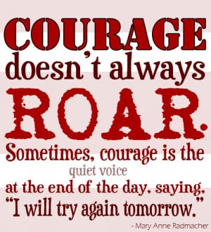 It takes courage to live. It takes courage to stand up for what is ...