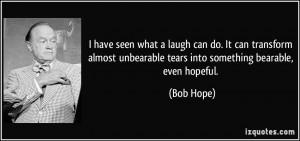 ... unbearable tears into something bearable, even hopeful. - Bob Hope