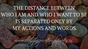 The distance between who I am and who I want to be is separated only ...