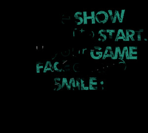 Quotes Picture: the show is about to start put your game face on and ...