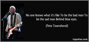 ... To be the bad man To be the sad man Behind blue eyes. - Pete Townshend