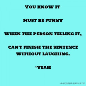 You know it must be funny when the person telling it, can't finish the ...