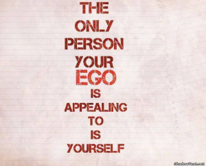 The Only Person Your Ego Is Appealing To Is Yourself