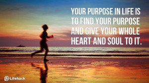 Your purpose in life is to find your purpose and give your whole heart ...