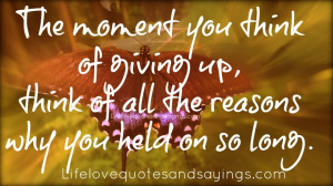 ... giving up, think of all the reasons why you held on so long. ~Unknown