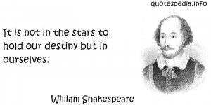 William Shakespeare - It is not in the stars to hold our destiny but ...