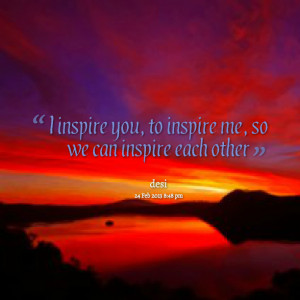inspire you, to inspire me, so we can inspire each other Daisy ...