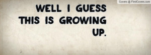 Well I guess this is growing up Profile Facebook Covers
