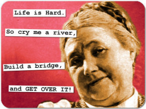 Life is Hard.So cry me a river,Build a bridge,and GET OVER IT!