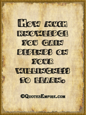 How much knowledge you gain depends on your willingness to learn.