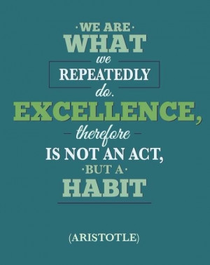 ... Excellence, therefore, is not an act, but a habit. ~Aristotle. #habits