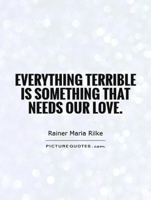 Everything terrible is something that needs our love. Picture Quote #1
