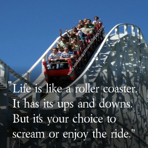 life is like a roller coaster with ups and downs. It's your choice to ...