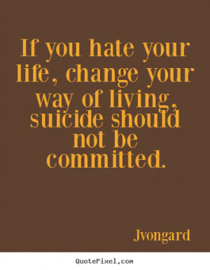 Life quotes - If you hate your life, change your way of living,..