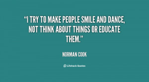 try to make people smile and dance, not think about things or ...