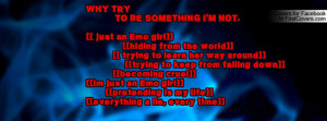 WHY TRY TO BE SOMETHING I'M NOT.[[ just an Emo girl]] [[hiding from ...