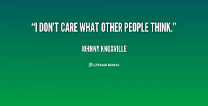 quote-Johnny-Knoxville-i-dont-care-what-other-people-think-22523.png