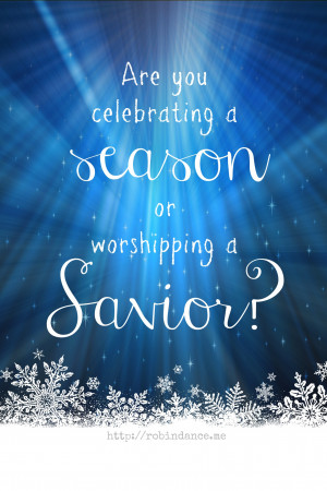 Are you celebrating a season or worshipping a Savior? // a question ...