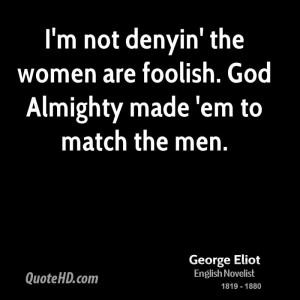 george-eliot-women-quotes-im-not-denyin-the-women-are-foolish-god.jpg