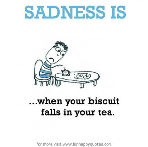 Sadness is, when your biscuit falls in your tea.