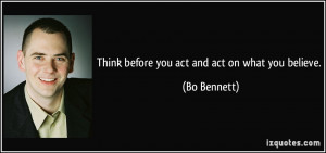 Think before you act and act on what you believe. - Bo Bennett
