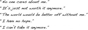 No one cares about me. It's just not worth it anymore. The world would ...
