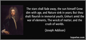The stars shall fade away, the sun himself Grow dim with age, and ...