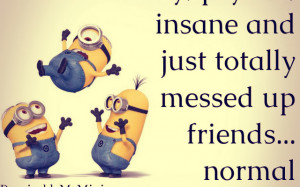 ... out of me # crazy # friendship # insane # scare # minions # quotes