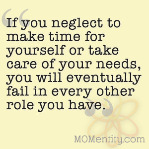 Make Time For Yourself If you neglect to make time