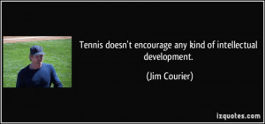Tennis doesn't encourage any kind of intellectual development. - Jim ...