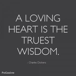 loving heart is the truest wisdom. – Charles Dickens
