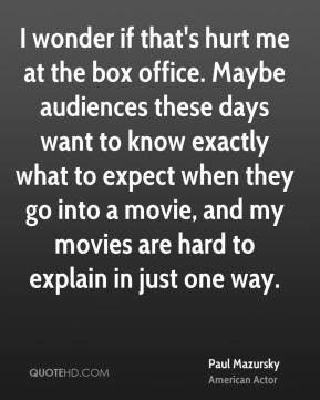 Paul Mazursky - I wonder if that's hurt me at the box office. Maybe ...