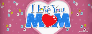 Love My Mom Quotes For Facebook I love you mom facebook cover