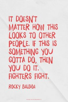 Always do what you've got to do no matter what. Be a fighter! More