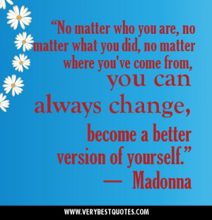 what you did, no matter where you've come from, you can always change ...