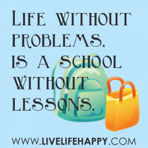 Life without problems, is a school without lessons. -unknown